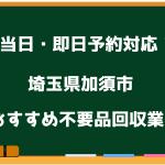 加須市 当日 不要品回収