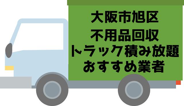 大阪市旭区 不用品回収 トラック積み放題 おすすめ業者