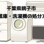 銚子市 冷蔵庫洗濯機 不用品回収 おすすめ業者