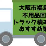 福島区 不用品回収 トラック積み放題 おすすめ業者