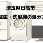 日高市 冷蔵庫洗濯機 不用品回収 おすすめ業者