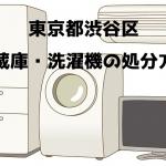 渋谷区 冷蔵庫洗濯機 不用品回収 おすすめ業者