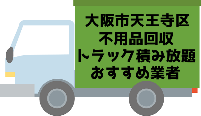 天王寺区 不用品回収 トラック積み放題 おすすめ業者