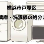 戸塚区 冷蔵庫洗濯機 不用品回収 おすすめ業者