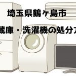 鶴ヶ島市 冷蔵庫洗濯機 不用品回収 おすすめ業者