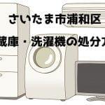 浦和区 冷蔵庫洗濯機 不用品回収 おすすめ業者