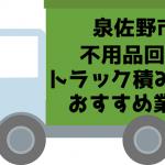 泉佐野市  不用品回収 トラック積み放題 おすすめ業者