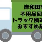 岸和田市 不用品回収 トラック積み放題 おすすめ業者