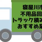 寝屋川市 不用品回収 トラック積み放題 おすすめ業者