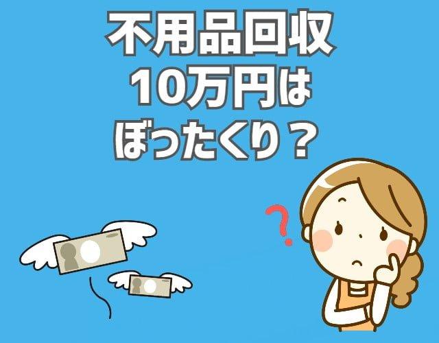 不用品回収 10万円はぼったくり?